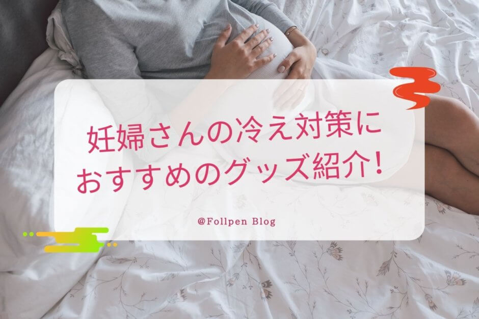 妊婦さんの冷え対策におすすめのグッズ紹介!│Follpen Blog