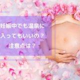 妊娠中でも温泉に入ってもいいの?注意点は?