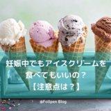妊娠中でもアイスクリームを食べてもいいの?注意点は?